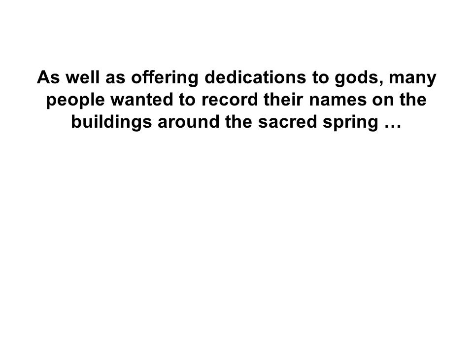 As well as offering dedications to gods, many people wanted to record their names on the buildings around the sacred spring …