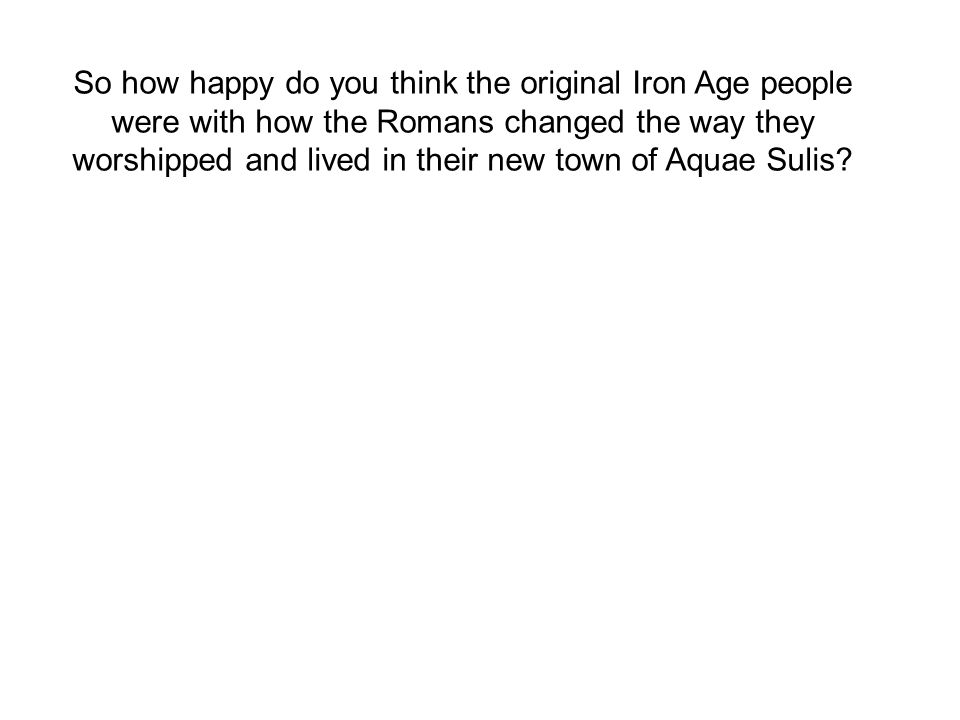 So how happy do you think the original Iron Age people were with how the Romans changed the way they worshipped and lived in their new town of Aquae Sulis