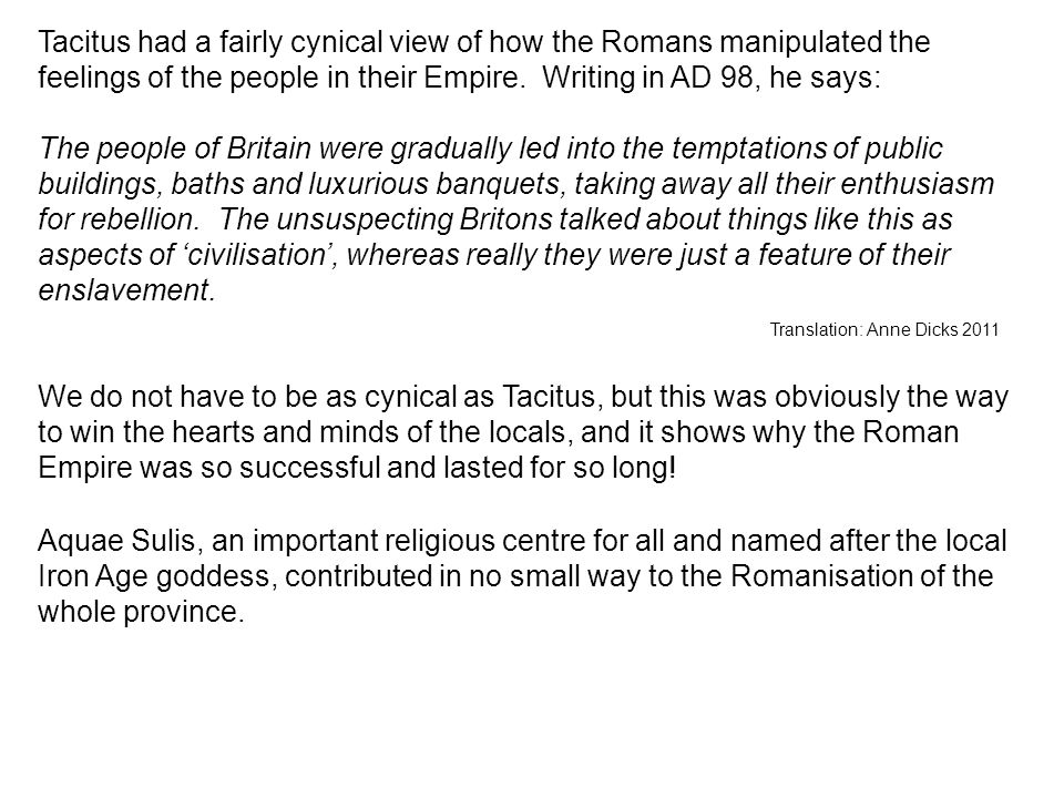 Tacitus had a fairly cynical view of how the Romans manipulated the feelings of the people in their Empire. Writing in AD 98, he says: