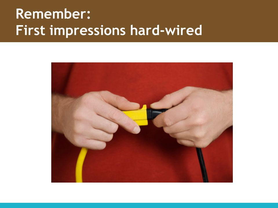 Remember: First impressions hard-wired