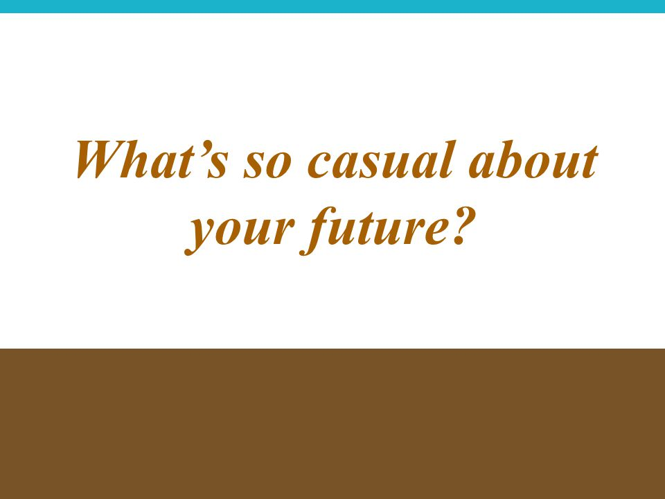 What's so casual about your future