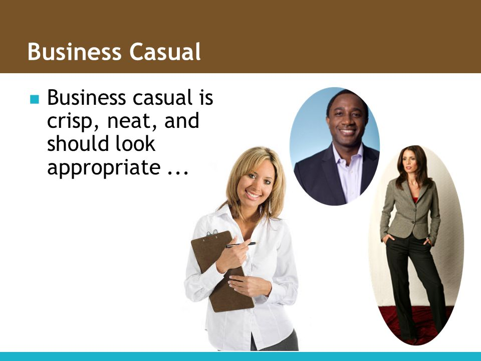 Business Casual Business casual is crisp, neat, and should look appropriate ...