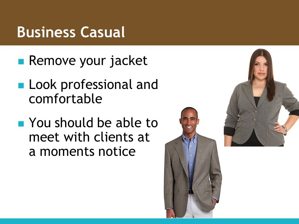 Business Casual Remove your jacket Look professional and comfortable