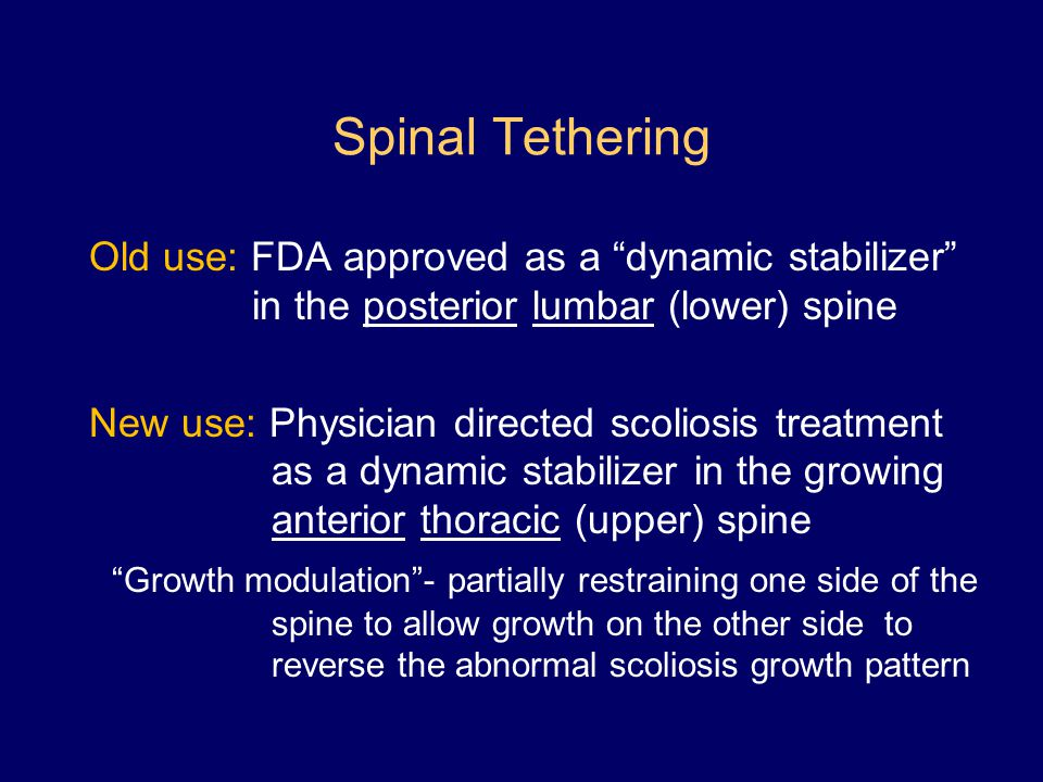 Spinal Tethering Old use: FDA approved as a dynamic stabilizer in the posterior lumbar (lower) spine.