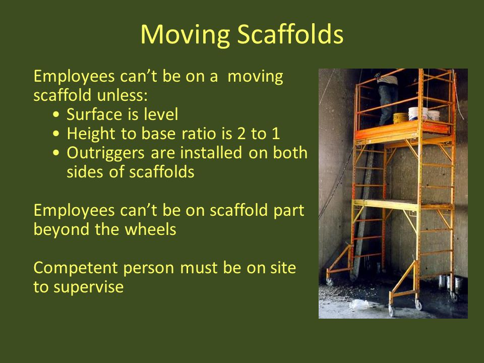 Moving Scaffolds Employees can't be on a moving scaffold unless: