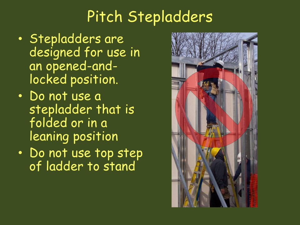 Pitch Stepladders Stepladders are designed for use in an opened-and-locked position. Do not use a stepladder that is folded or in a leaning position.