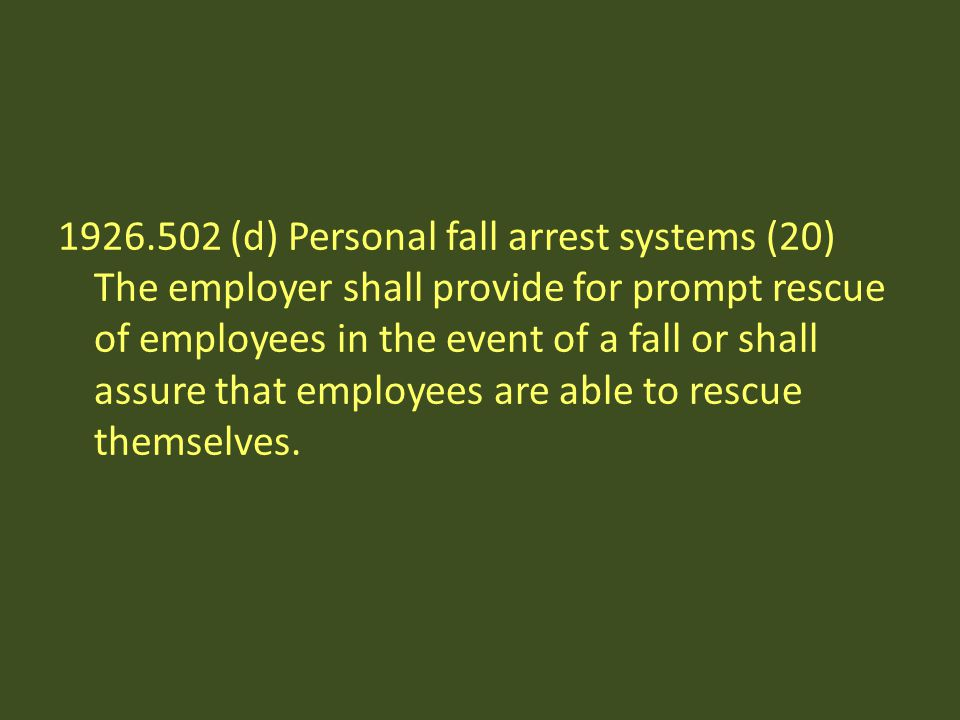 1926.502 (d) Personal fall arrest systems (20) The employer shall provide for prompt rescue of employees in the event of a fall or shall assure that employees are able to rescue themselves.