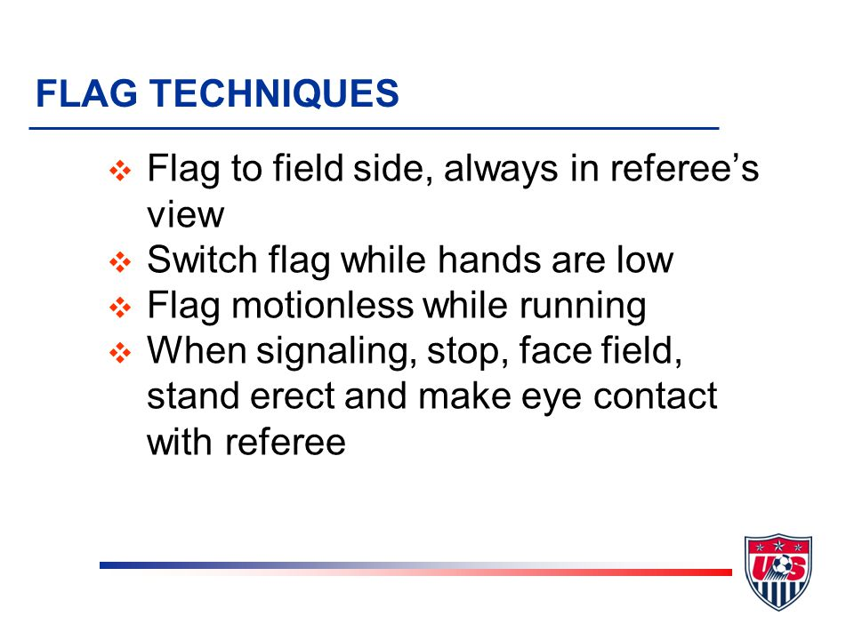 FLAG TECHNIQUES Flag to field side, always in referee's view. Switch flag while hands are low. Flag motionless while running.