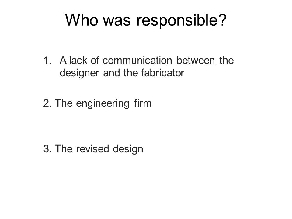Who was responsible A lack of communication between the designer and the fabricator. 2. The engineering firm.