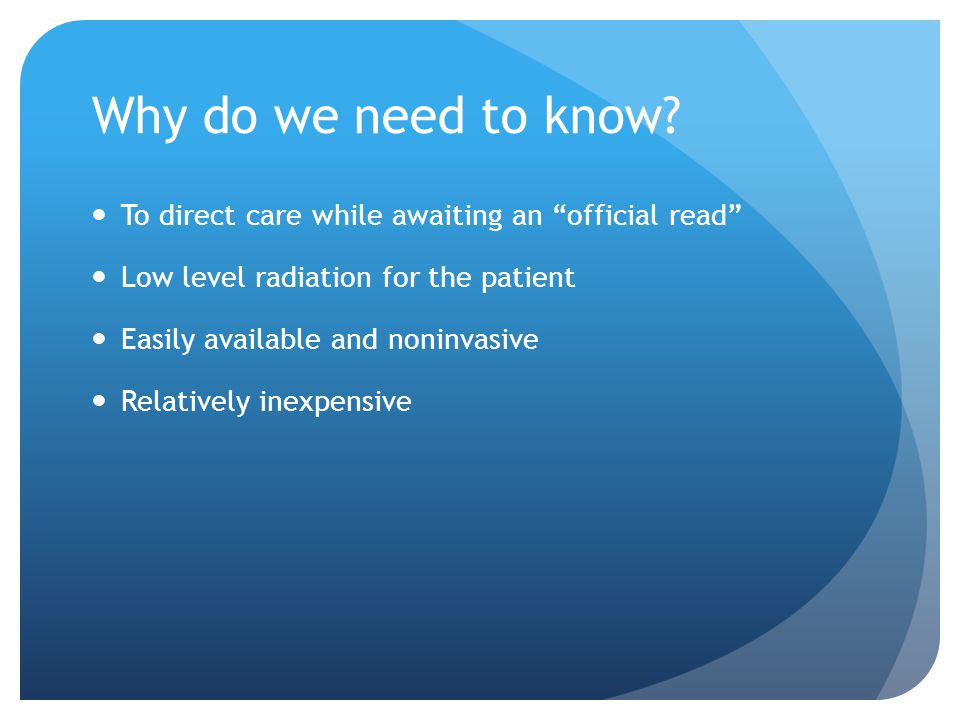 Why do we need to know To direct care while awaiting an official read Low level radiation for the patient.