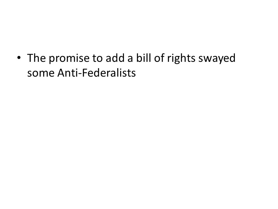 The promise to add a bill of rights swayed some Anti-Federalists