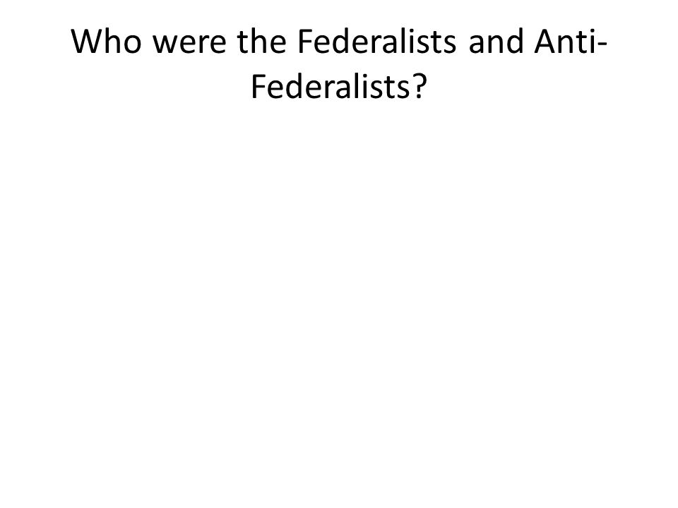 Who were the Federalists and Anti-Federalists