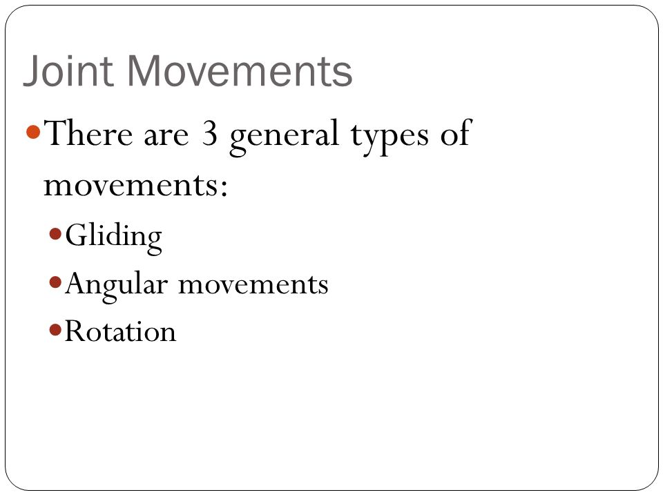 Joint Movements There are 3 general types of movements: Gliding