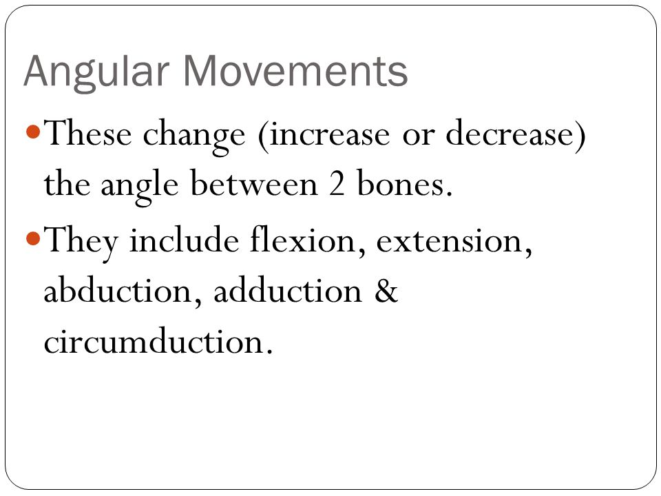 Angular Movements These change (increase or decrease) the angle between 2 bones.