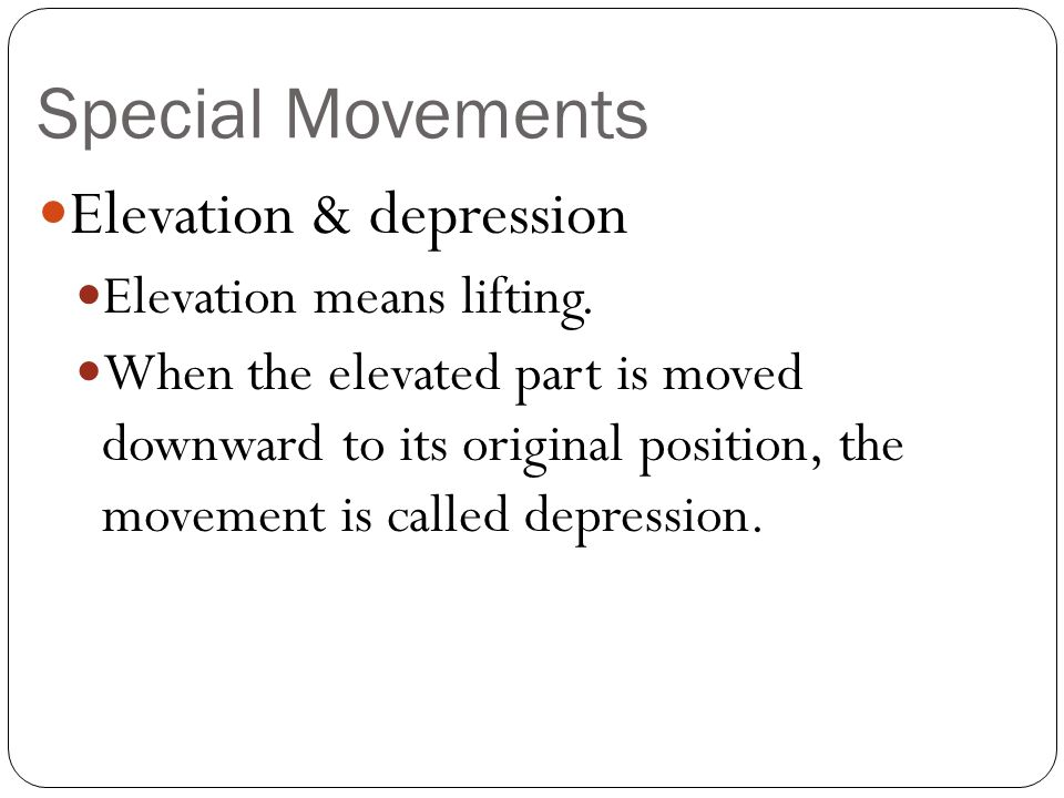 Special Movements Elevation & depression Elevation means lifting.