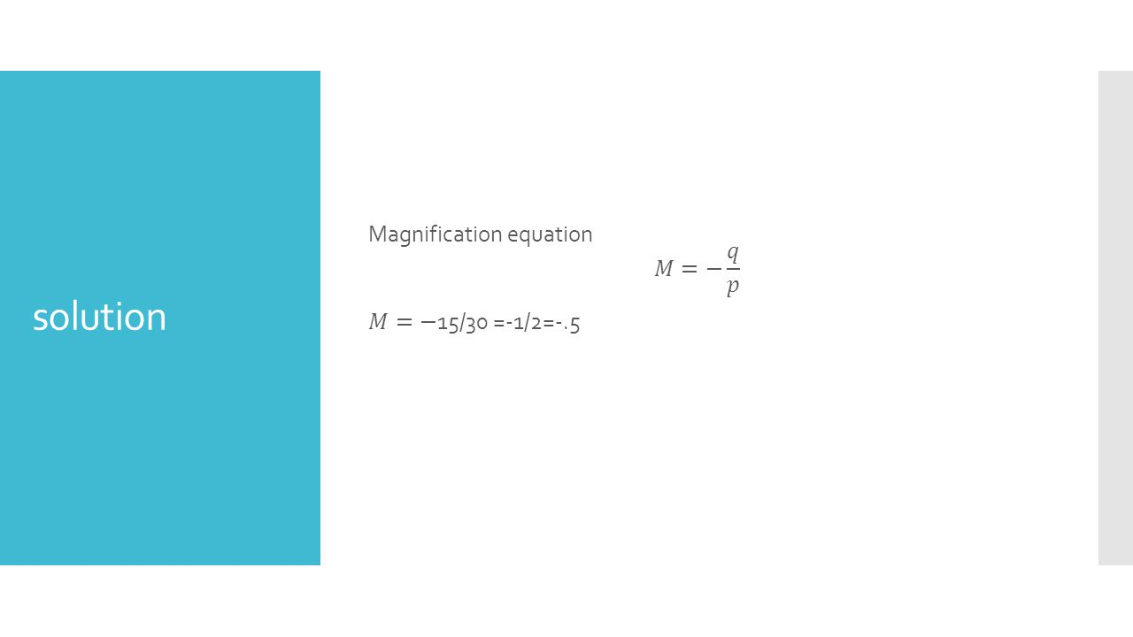 Magnification equation 𝑀=− 𝑞 𝑝 𝑀=−15/30 =-1/2=-.5