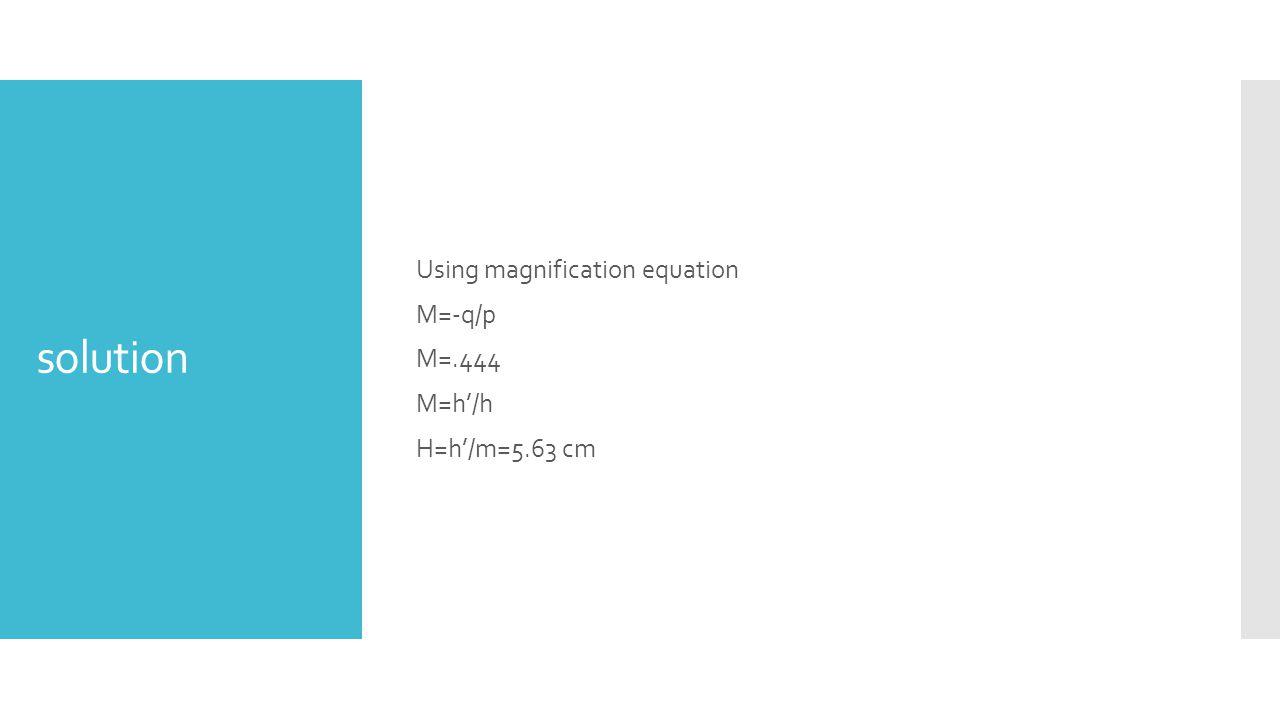 Using magnification equation M=-q/p M=.444 M=h'/h H=h'/m=5.63 cm