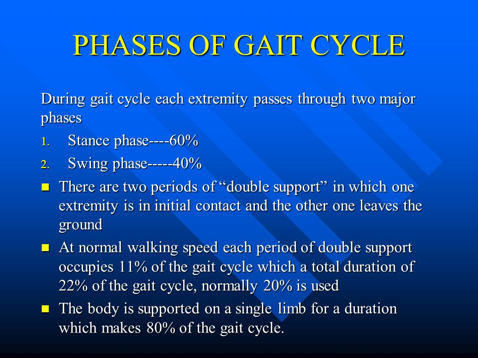 PHASES OF GAIT CYCLE During gait cycle each extremity passes through two major phases. Stance phase----60%