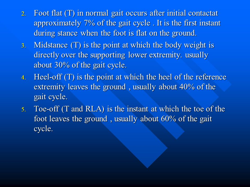 Foot flat (T) in normal gait occurs after initial contactat approximately 7% of the gait cycle . It is the first instant during stance when the foot is flat on the ground.