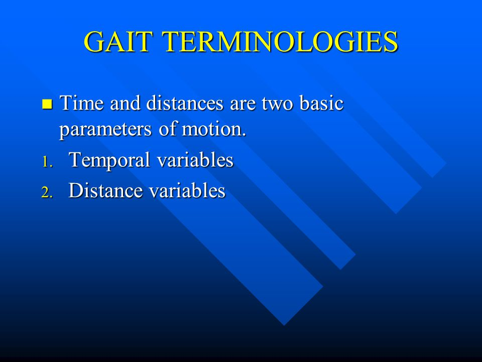 GAIT TERMINOLOGIES Time and distances are two basic parameters of motion.