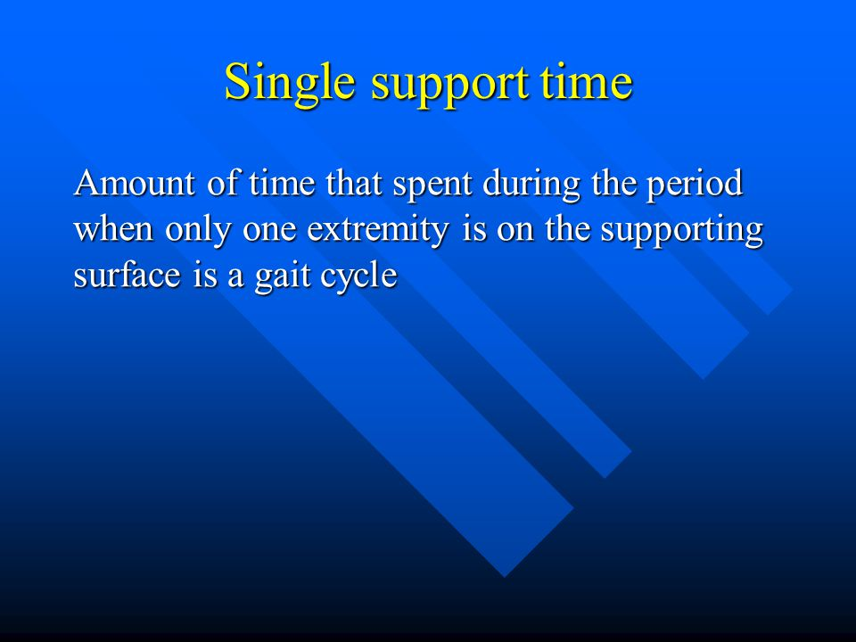 Single support time Amount of time that spent during the period when only one extremity is on the supporting surface is a gait cycle.