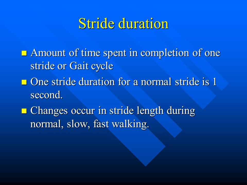 Stride duration Amount of time spent in completion of one stride or Gait cycle. One stride duration for a normal stride is 1 second.
