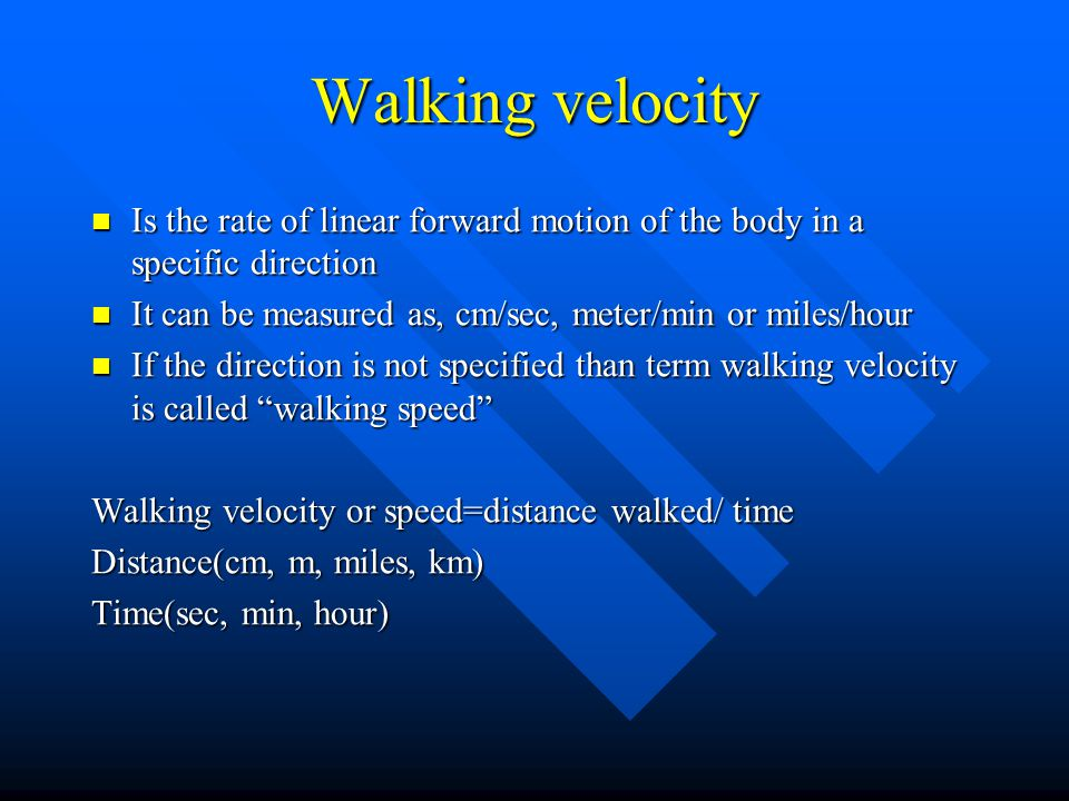Walking velocity Is the rate of linear forward motion of the body in a specific direction. It can be measured as, cm/sec, meter/min or miles/hour.