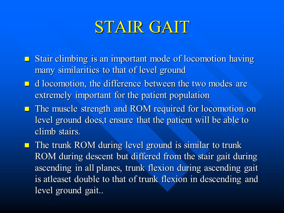 STAIR GAIT Stair climbing is an important mode of locomotion having many similarities to that of level ground.