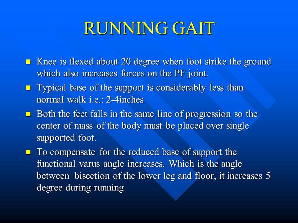 RUNNING GAIT Knee is flexed about 20 degree when foot strike the ground which also increases forces on the PF joint.