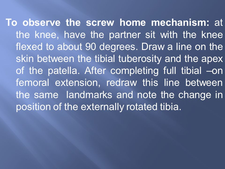 To observe the screw home mechanism: at the knee, have the partner sit with the knee flexed to about 90 degrees.