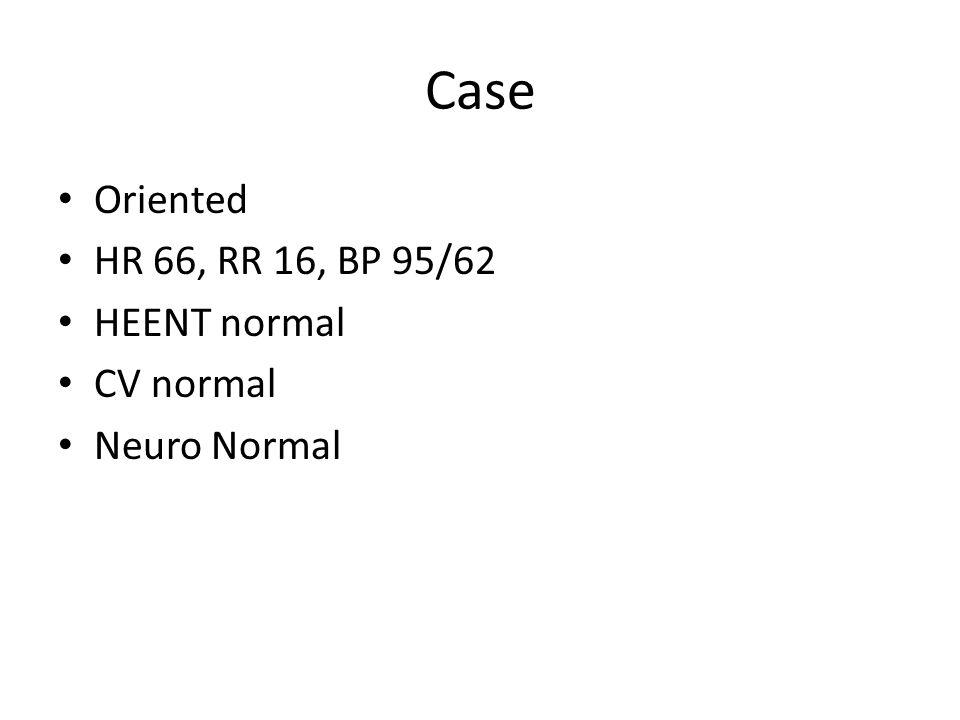 Case Oriented HR 66, RR 16, BP 95/62 HEENT normal CV normal