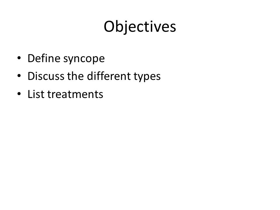 Objectives Define syncope Discuss the different types List treatments