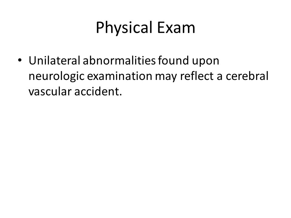 Physical Exam Unilateral abnormalities found upon neurologic examination may reflect a cerebral vascular accident.
