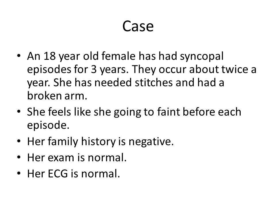 Case An 18 year old female has had syncopal episodes for 3 years. They occur about twice a year. She has needed stitches and had a broken arm.