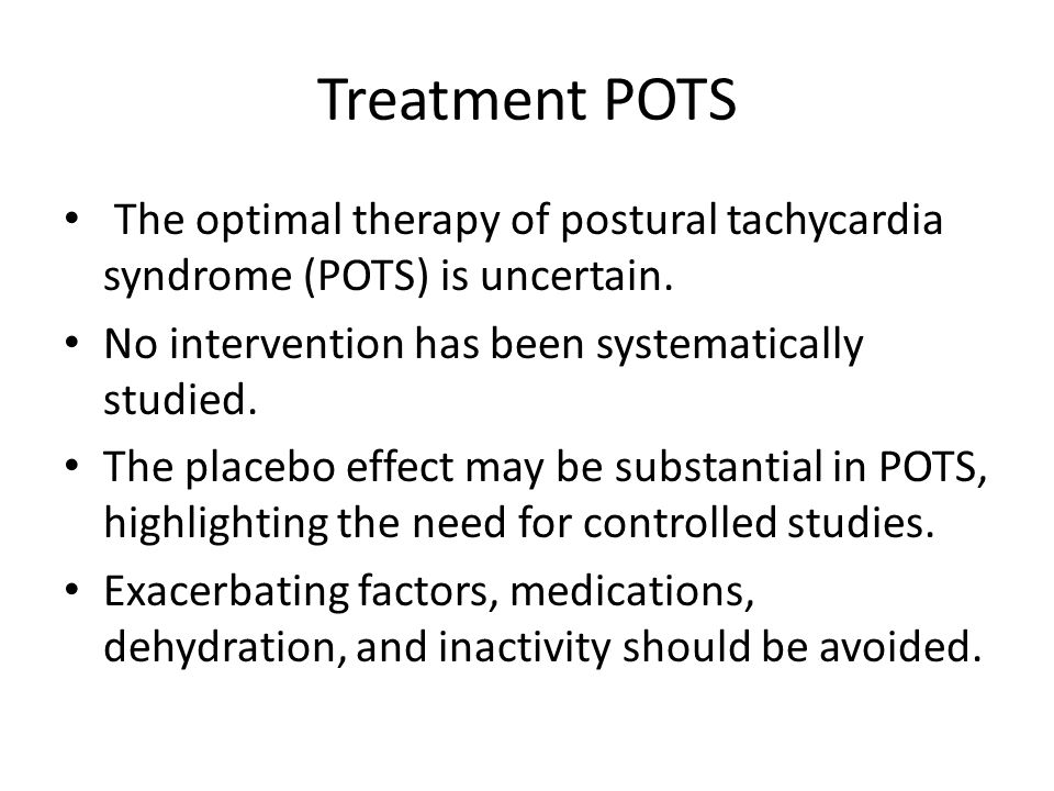 Treatment POTS The optimal therapy of postural tachycardia syndrome (POTS) is uncertain. No intervention has been systematically studied.