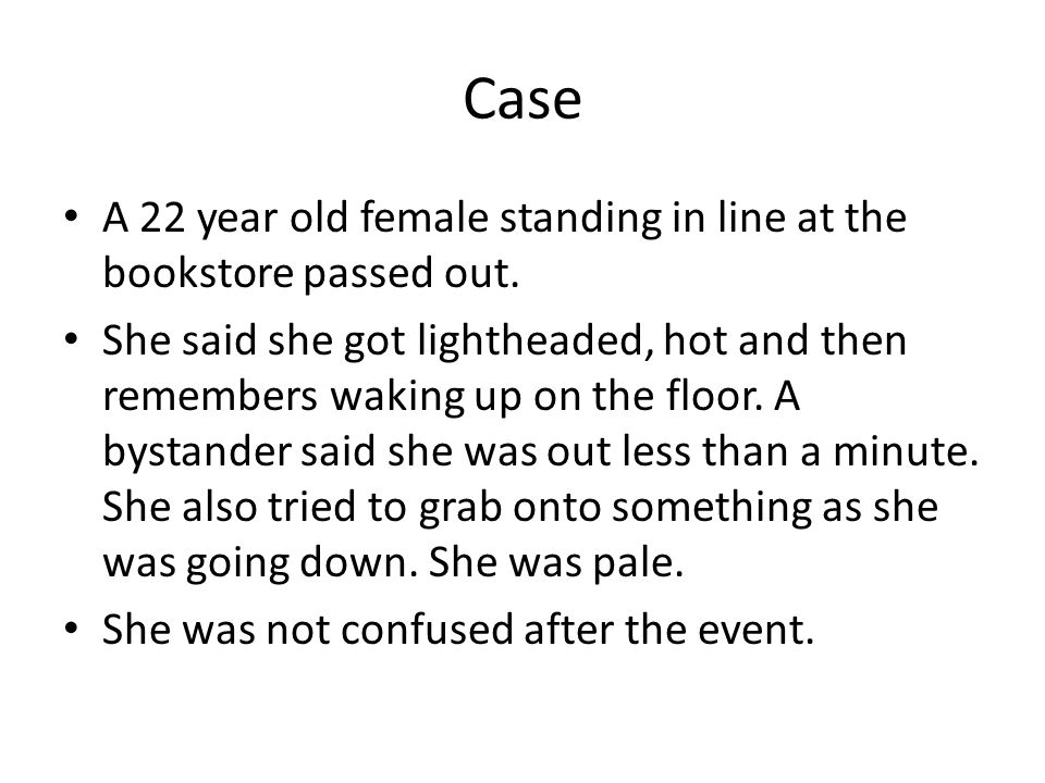 Case A 22 year old female standing in line at the bookstore passed out.