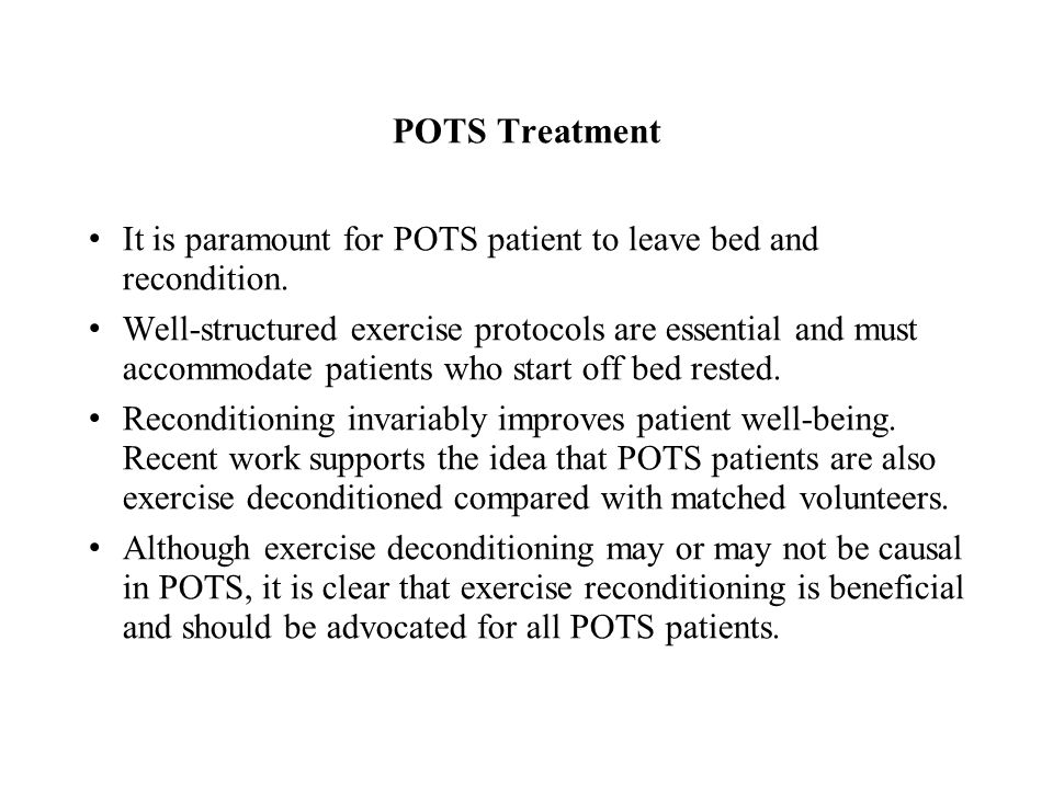 POTS Treatment It is paramount for POTS patient to leave bed and recondition.