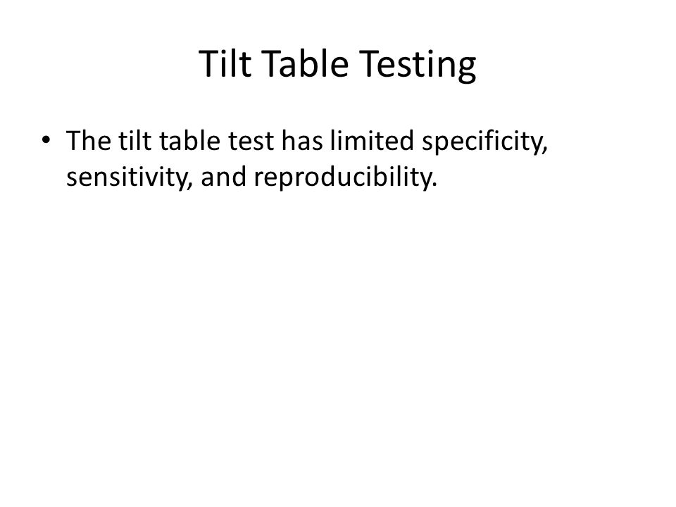 Tilt Table Testing The tilt table test has limited specificity, sensitivity, and reproducibility.