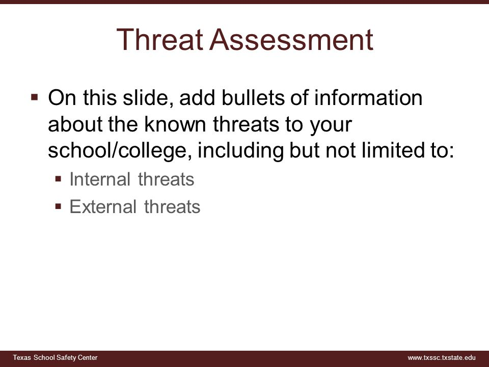 Threat Assessment On this slide, add bullets of information about the known threats to your school/college, including but not limited to: