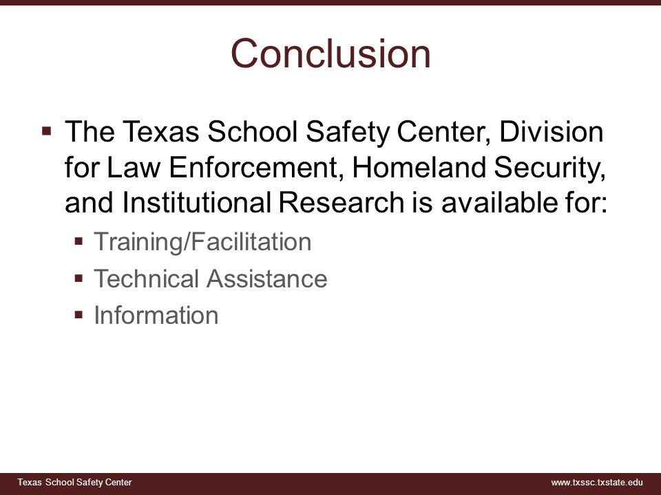 Conclusion The Texas School Safety Center, Division for Law Enforcement, Homeland Security, and Institutional Research is available for: