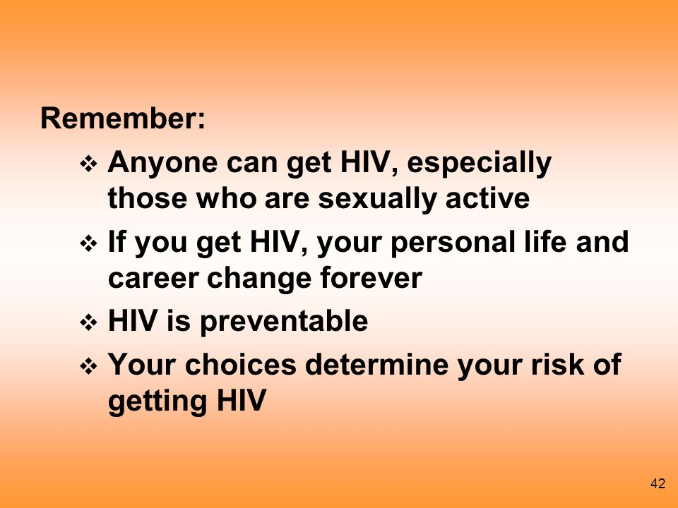 Remember: Anyone can get HIV, especially those who are sexually active. If you get HIV, your personal life and career change forever.