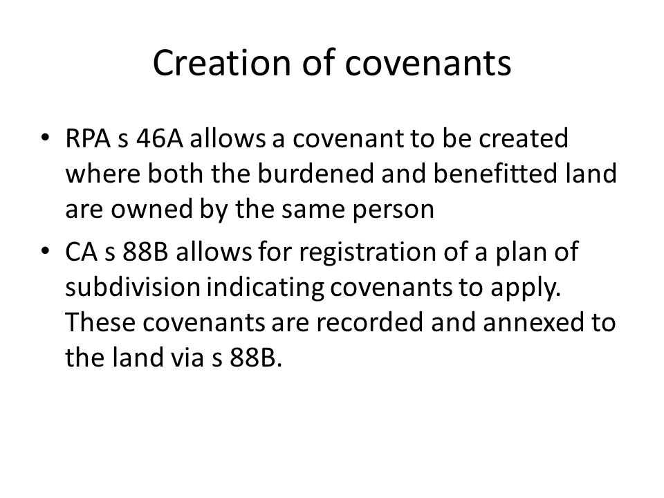 Creation of covenants RPA s 46A allows a covenant to be created where both the burdened and benefitted land are owned by the same person.