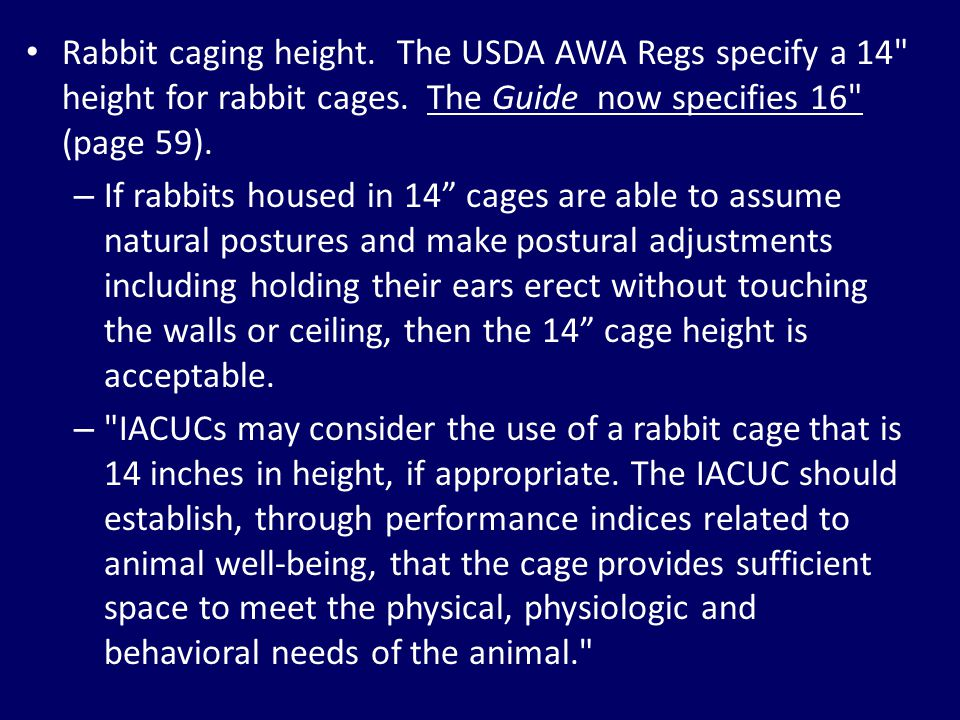 Rabbit caging height. The USDA AWA Regs specify a 14 height for rabbit cages. The Guide now specifies 16 (page 59).