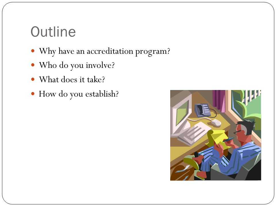 Outline Why have an accreditation program Who do you involve