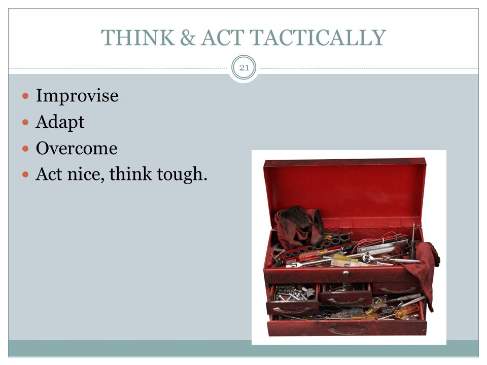 THINK & ACT TACTICALLY Improvise Adapt Overcome Act nice, think tough.