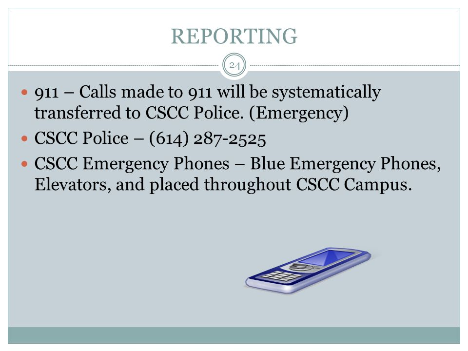 REPORTING 911 – Calls made to 911 will be systematically transferred to CSCC Police. (Emergency) CSCC Police – (614) 287-2525.
