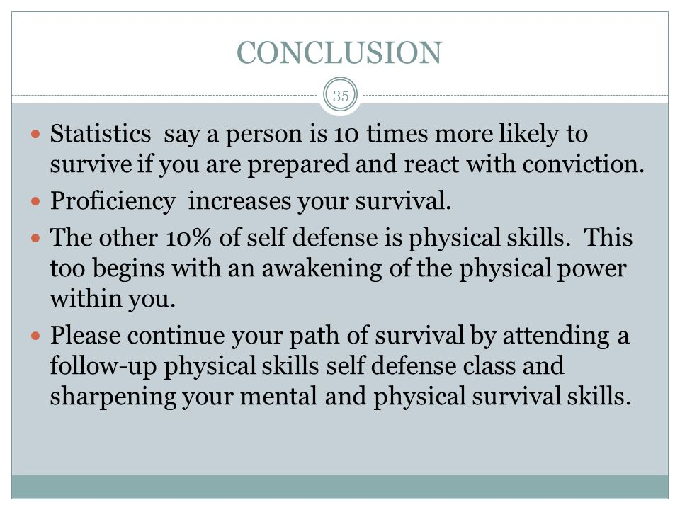 CONCLUSION Statistics say a person is 10 times more likely to survive if you are prepared and react with conviction.