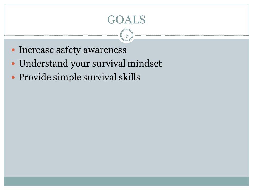 GOALS Increase safety awareness Understand your survival mindset
