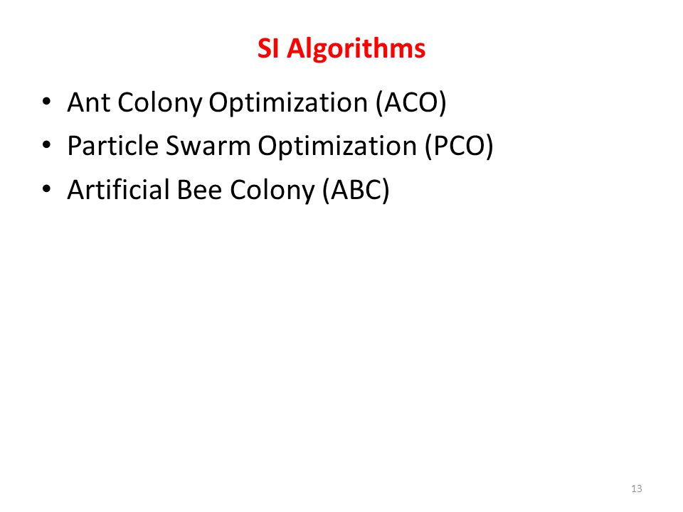 SI Algorithms Ant Colony Optimization (ACO) Particle Swarm Optimization (PCO) Artificial Bee Colony (ABC)