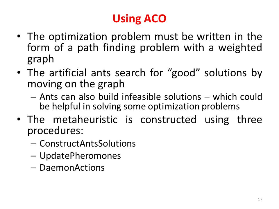 Using ACO The optimization problem must be written in the form of a path finding problem with a weighted graph.